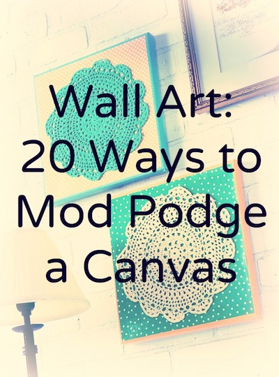 DIY Wall Art: 20 Ways to Mod Podge a Canvas
