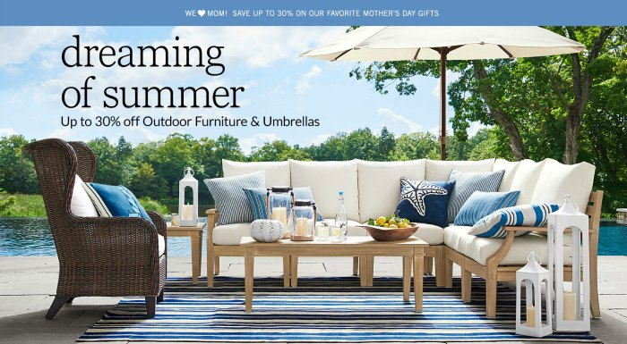 Pottery Barn 30 % off outdoor furniture and umbrellas. Also 30% off Mother's Day gift ideas!